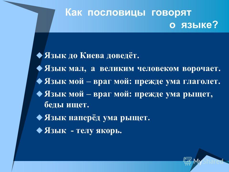 Как пословицы говорят о языке? Язык до Киева доведёт. Язык мал, а великим человеком ворочает. Язык мой – враг мой: прежде ума глаголет. Язык мой – враг мой: прежде ума рыщет, беды ищет. Язык наперёд ума рыщет. Язык - телу якорь.