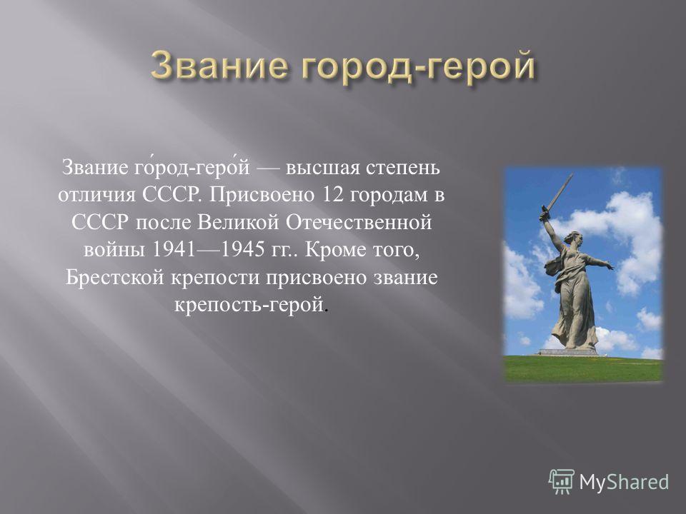 Звание го́род-геро́й высшая степень отличия СССР. Присвоено 12 городам в СССР после Великой Отечественной войны 19411945 гг.. Кроме того, Брестской крепости присвоено звание крепость-герой.