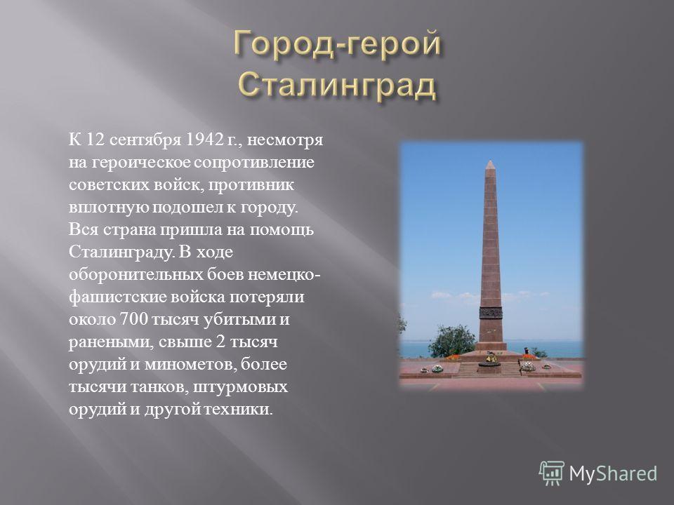 К 12 сентября 1942 г., несмотря на героическое сопротивление советских войск, противник вплотную подошел к городу. Вся страна пришла на помощь Сталинграду. В ходе оборонительных боев немецко- фашистские войска потеряли около 700 тысяч убитыми и ранен