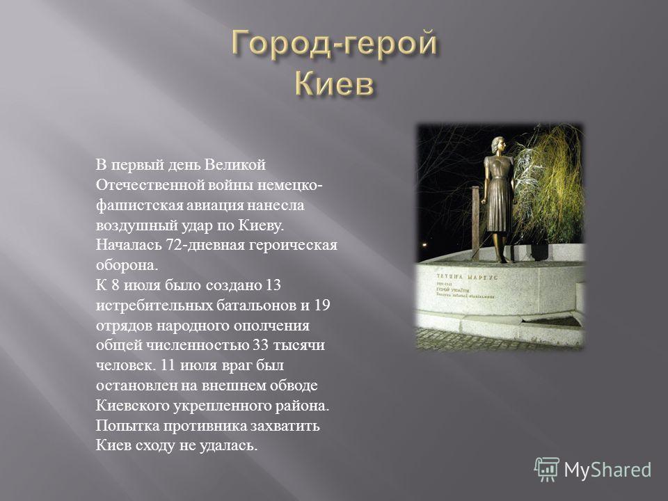 В первый день Великой Отечественной войны немецко- фашистская авиация нанесла воздушный удар по Киеву. Началась 72-дневная героическая оборона. К 8 июля было создано 13 истребительных батальонов и 19 отрядов народного ополчения общей численностью 33