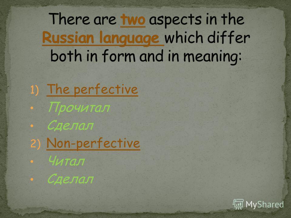 1) The perfective Прочитал Сделал 2) Non-perfective Читал Сделал