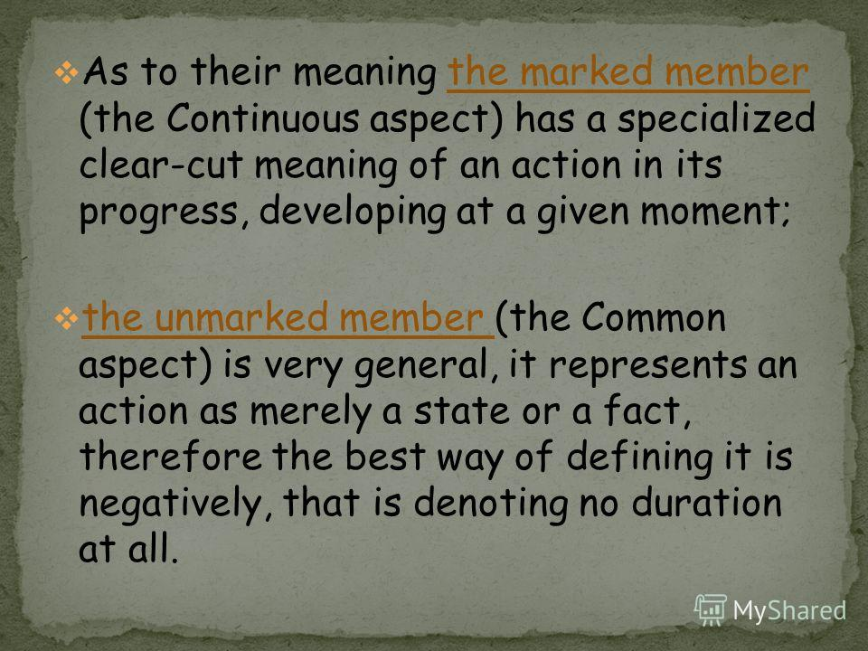 As to their meaning the marked member (the Continuous aspect) has a specialized clear-cut meaning of an action in its progress, developing at a given moment; the unmarked member (the Common aspect) is very general, it represents an action as merely a