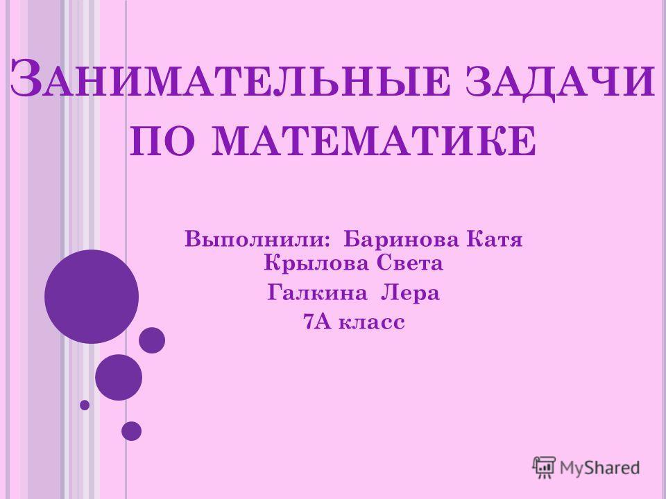 З АНИМАТЕЛЬНЫЕ ЗАДАЧИ ПО МАТЕМАТИКЕ Выполнили: Баринова Катя Крылова Света Галкина Лера 7А класс