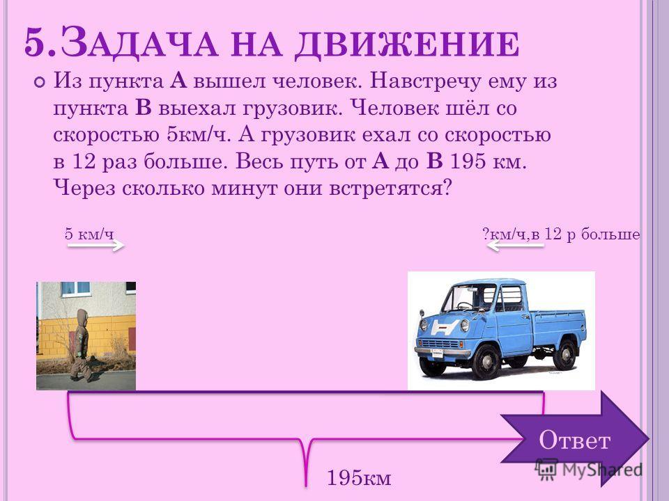5.З АДАЧА НА ДВИЖЕНИЕ Из пункта А вышел человек. Навстречу ему из пункта В выехал грузовик. Человек шёл со скоростью 5км/ч. А грузовик ехал со скоростью в 12 раз больше. Весь путь от А до В 195 км. Через сколько минут они встретятся? 5 км/ч?км/ч,в 12