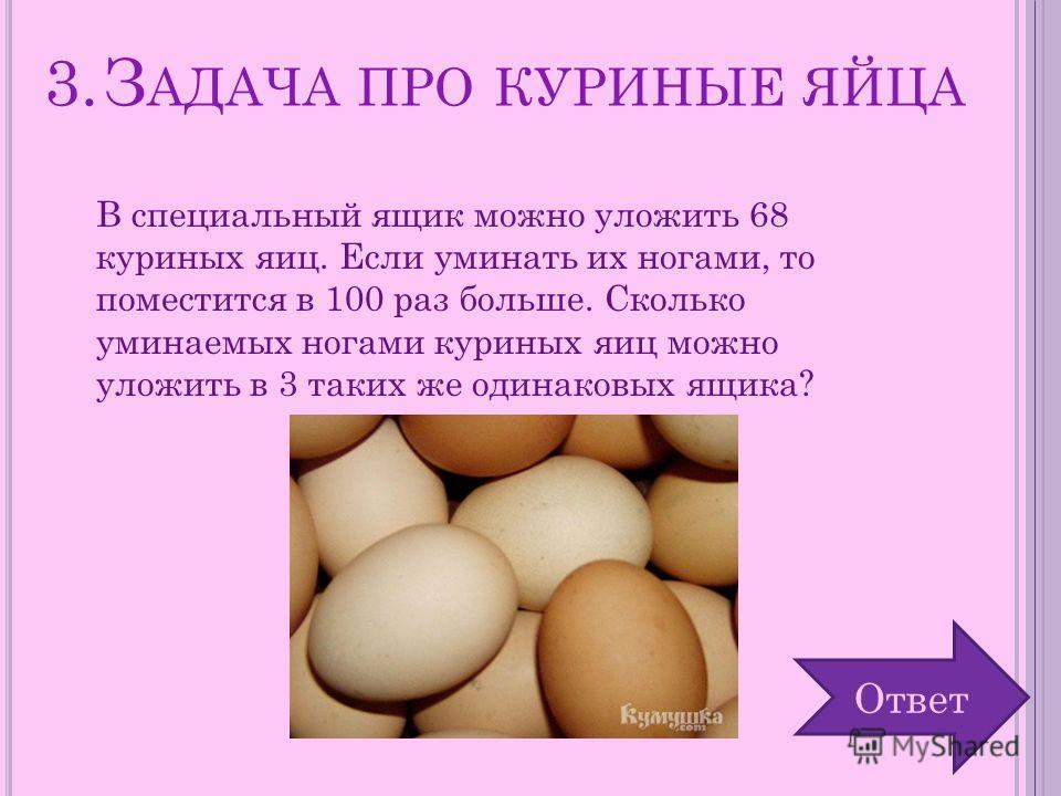 3.З АДАЧА ПРО КУРИНЫЕ ЯЙЦА В специальный ящик можно уложить 68 куриных яиц. Если уминать их ногами, то поместится в 100 раз больше. Сколько уминаемых ногами куриных яиц можно уложить в 3 таких же одинаковых ящика? Ответ