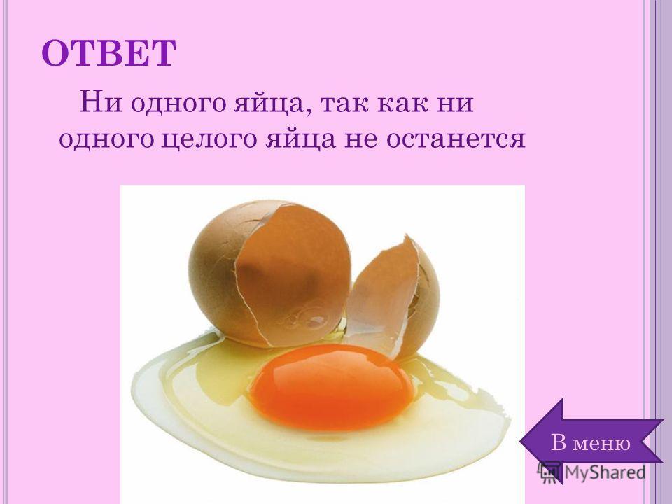 ОТВЕТ Ни одного яйца, так как ни одного целого яйца не останется В меню