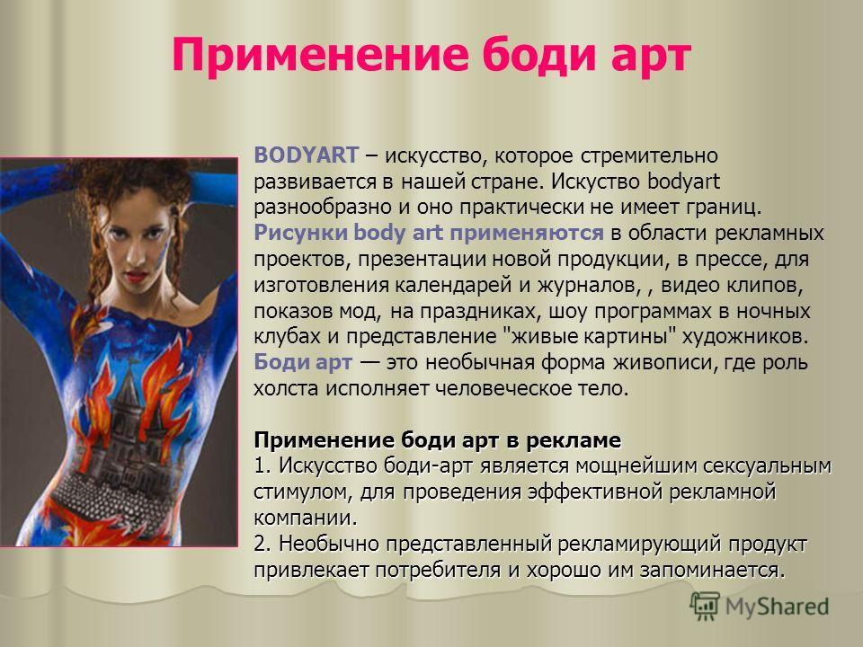 Применение боди арт Применение боди арт в рекламе 1. Искусство боди-арт является мощнейшим сексуальным стимулом, для проведения эффективной рекламной компании. 2. Необычно представленный рекламирующий продукт привлекает потребителя и хорошо им запоми
