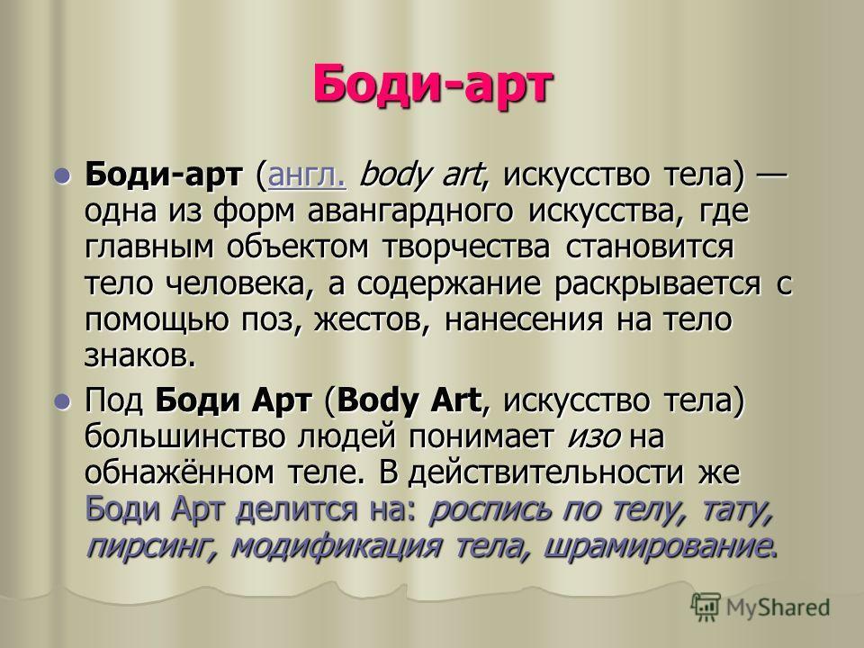 Боди-арт Боди-арт (англ. body art, искусство тела) одна из форм авангардного искусства, где главным объектом творчества становится тело человека, а содержание раскрывается с помощью поз, жестов, нанесения на тело знаков. Боди-арт (англ. body art, иск