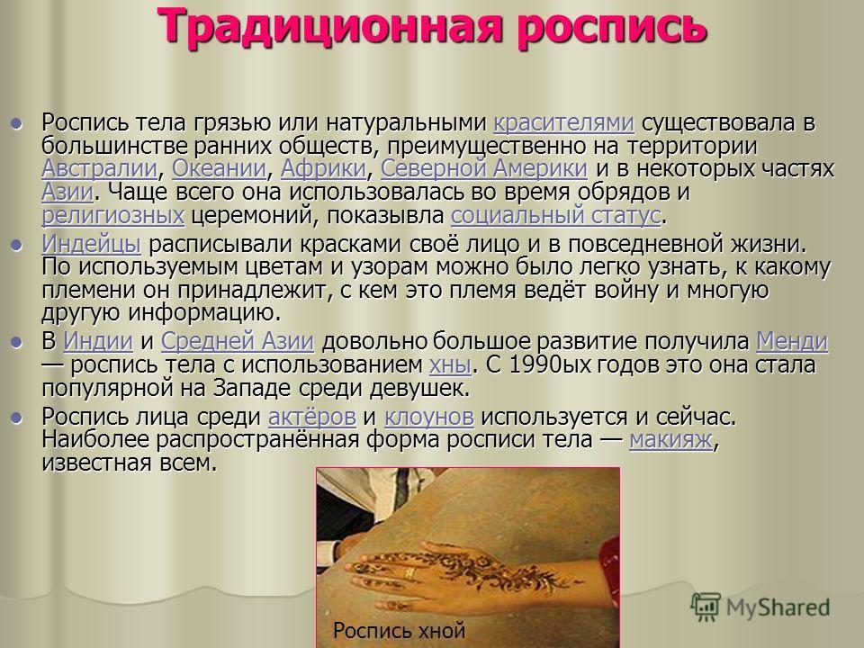 Традиционная роспись Роспись тела грязью или натуральными красителями существовала в большинстве ранних обществ, преимущественно на территории Австралии, Океании, Африки, Северной Америки и в некоторых частях Азии. Чаще всего она использовалась во вр