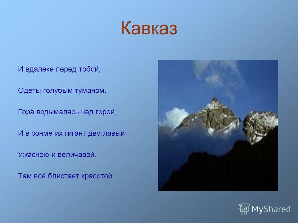 Кавказ И вдалеке перед тобой, Одеты голубым туманом, Гора вздымалась над горой, И в сонме их гигант двуглавый Ужасною и величавой. Там всё блистает красотой.