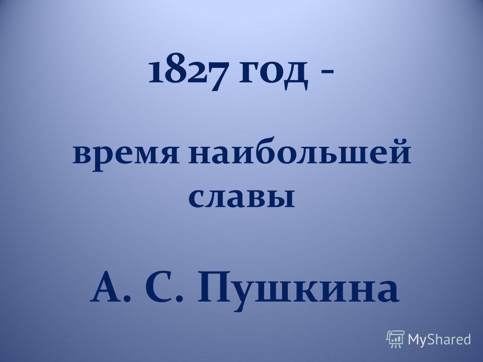 1827 год - время наибольшей славы А. С. Пушкина