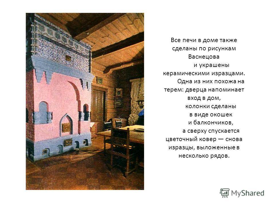Все печи в доме также сделаны по рисункам Васнецова и украшены керамическими изразцами. Одна из них похожа на терем: дверца напоминает вход в дом, колонки сделаны в виде окошек и балкончиков, а сверху спускается цветочный ковер снова изразцы, выложен