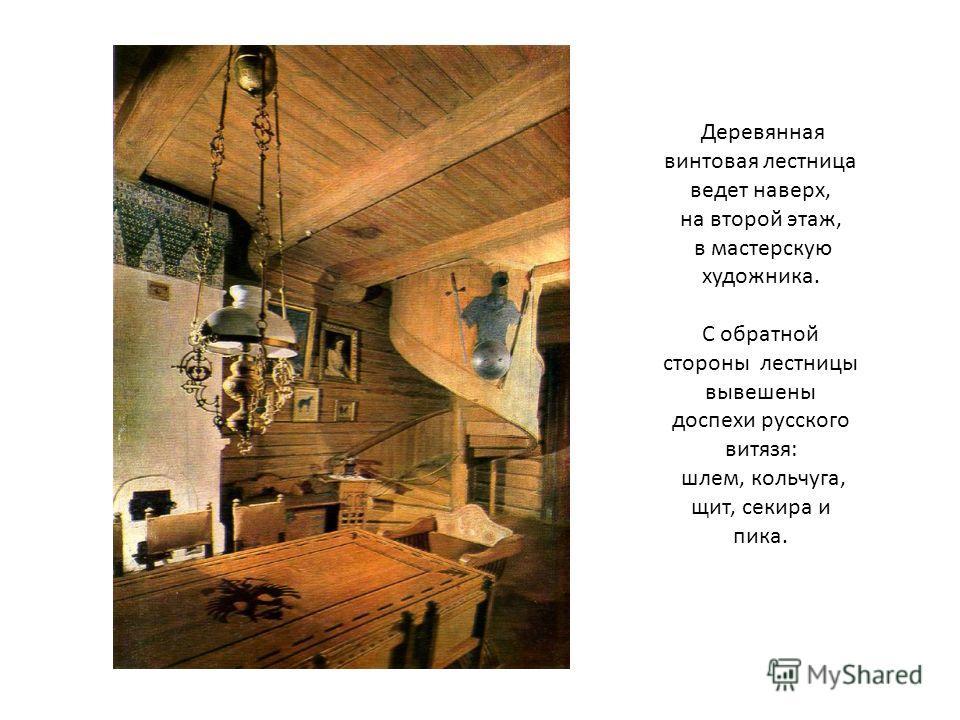 Деревянная винтовая лестница ведет наверх, на второй этаж, в мастерскую художника. С обратной стороны лестницы вывешены доспехи русского витязя: шлем, кольчуга, щит, секира и пика.