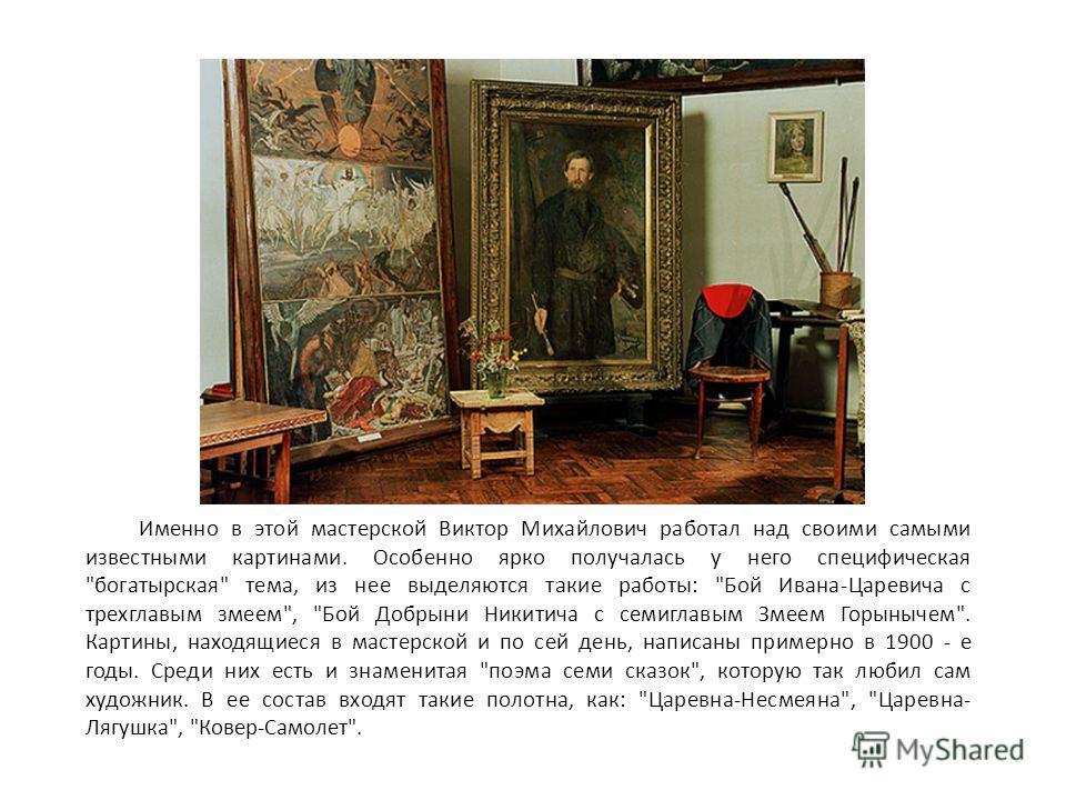 Именно в этой мастерской Виктор Михайлович работал над своими самыми известными картинами. Особенно ярко получалась у него специфическая