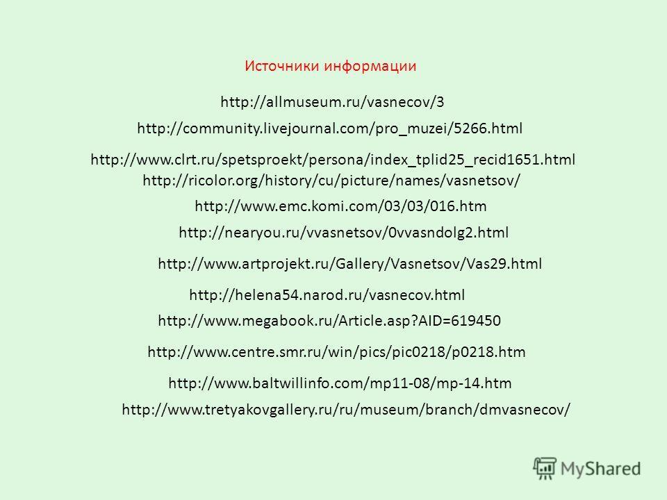 http://ricolor.org/history/cu/picture/names/vasnetsov/ Источники информации http://www.emc.komi.com/03/03/016.htm http://nearyou.ru/vvasnetsov/0vvasndolg2.html http://www.tretyakovgallery.ru/ru/museum/branch/dmvasnecov/ http://www.megabook.ru/Article