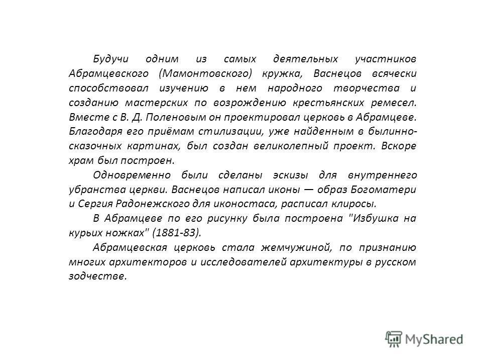 Будучи одним из самых деятельных участников Абрамцевского (Мамонтовского) кружка, Васнецов всячески способствовал изучению в нем народного творчества и созданию мастерских по возрождению крестьянских ремесел. Вместе с В. Д. Поленовым он проектировал