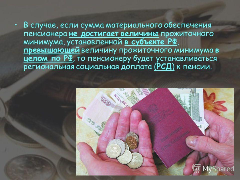 В случае, если сумма материального обеспечения пенсионера не достигает величины прожиточного минимума, установленной в субъекте РФ, превышающей величину прожиточного минимума в целом по РФ, то пенсионеру будет устанавливаться региональная социальная