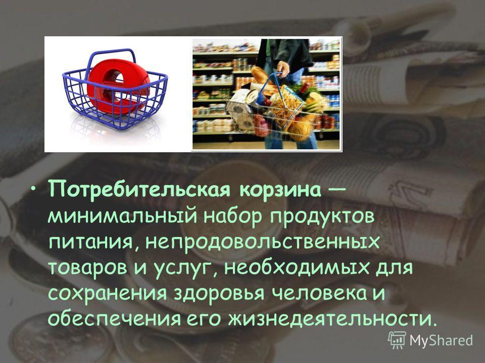 Потребительская корзина минимальный набор продуктов питания, непродовольственных товаров и услуг, необходимых для сохранения здоровья человека и обеспечения его жизнедеятельности.