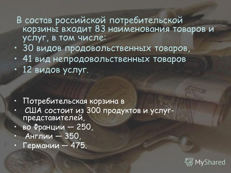 В состав российской потребительской корзины входит 83 наименования товаров и услуг, в том числе: 30 видов продовольственных товаров, 41 вид непродовольственных товаров 12 видов услуг. Потребительская корзина в США состоит из 300 продуктов и услуг- пр