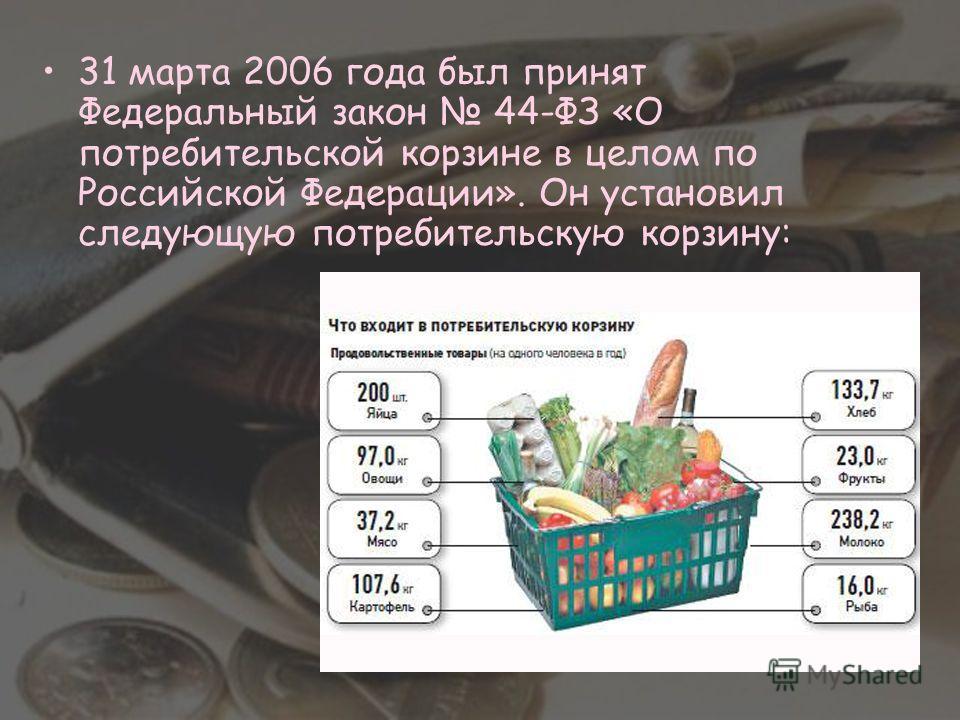 31 марта 2006 года был принят Федеральный закон 44-ФЗ «О потребительской корзине в целом по Российской Федерации». Он установил следующую потребительскую корзину: