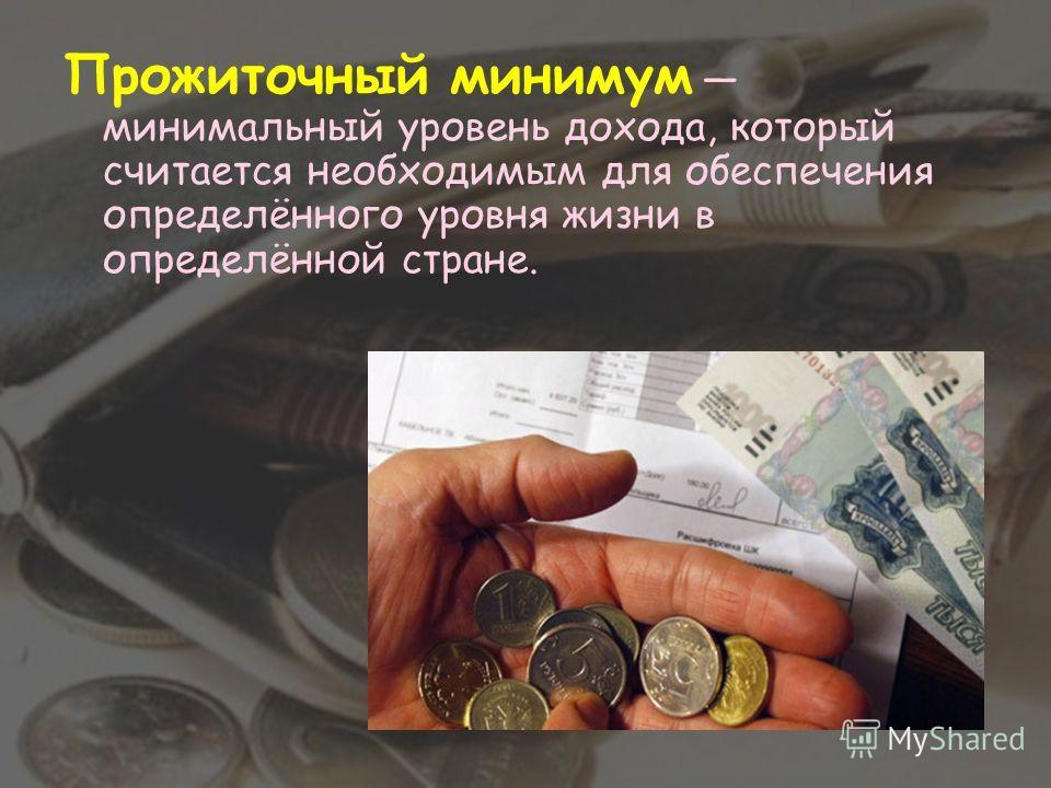 Прожиточный минимум минимальный уровень дохода, который считается необходимым для обеспечения определённого уровня жизни в определённой стране.
