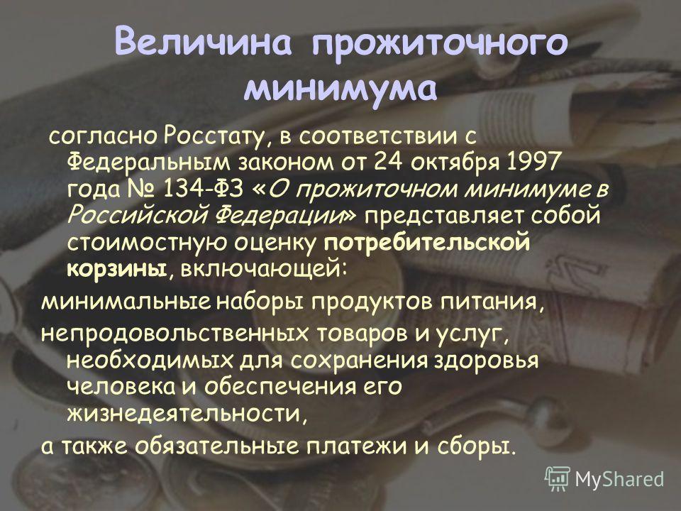 Величина прожиточного минимума согласно Росстату, в соответствии с Федеральным законом от 24 октября 1997 года 134-ФЗ «О прожиточном минимуме в Российской Федерации» представляет собой стоимостную оценку потребительской корзины, включающей: минимальн