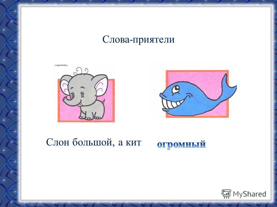 Слова-приятели Слон большой, а кит