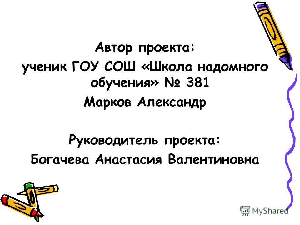 Автор проекта: ученик ГОУ СОШ «Школа надомного обучения» 381 Марков Александр Руководитель проекта: Богачева Анастасия Валентиновна