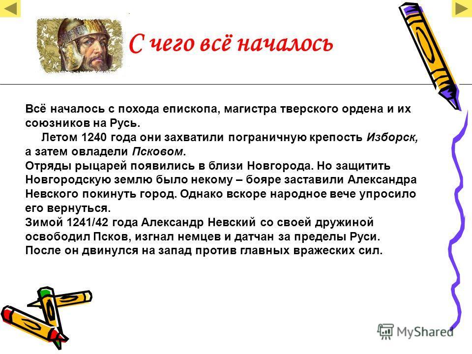 С чего всё началось В Всё началось с похода епископа, магистра тверского ордена и их союзников на Русь. Летом 1240 года они захватили пограничную крепость Изборск, а затем овладели Псковом. Отряды рыцарей появились в близи Новгорода. Но защитить Новг