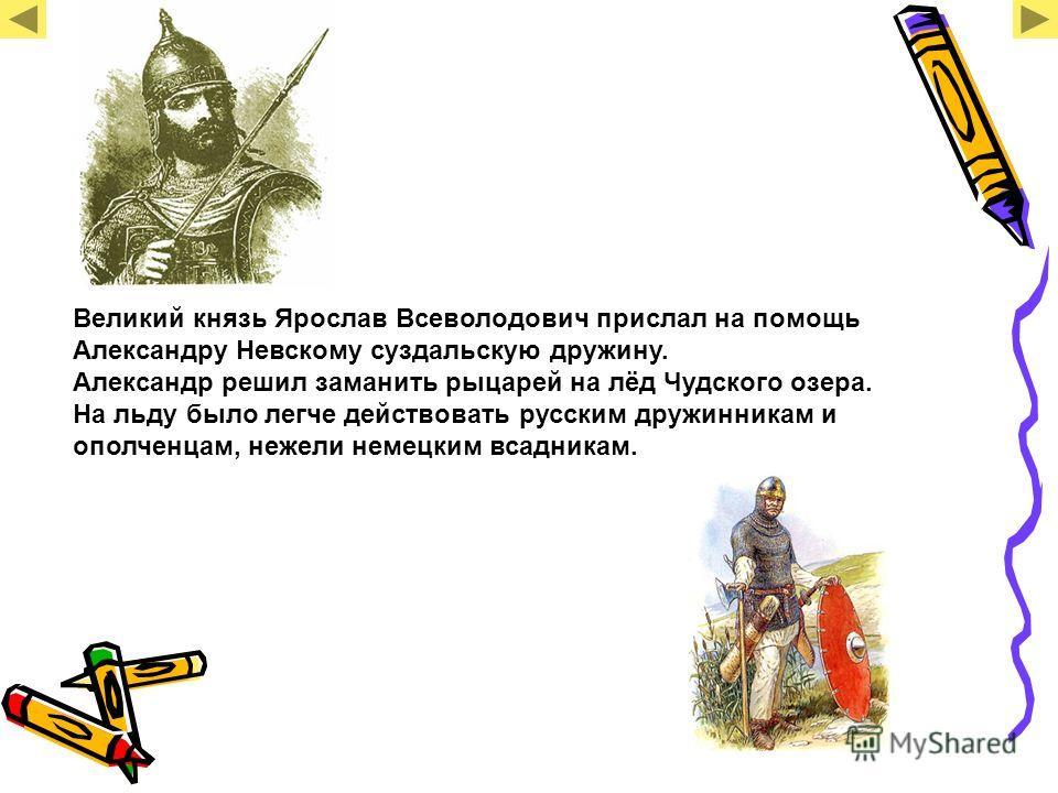 Великий князь Ярослав Всеволодович прислал на помощь Александру Невскому суздальскую дружину. Александр решил заманить рыцарей на лёд Чудского озера. На льду было легче действовать русским дружинникам и ополченцам, нежели немецким всадникам.