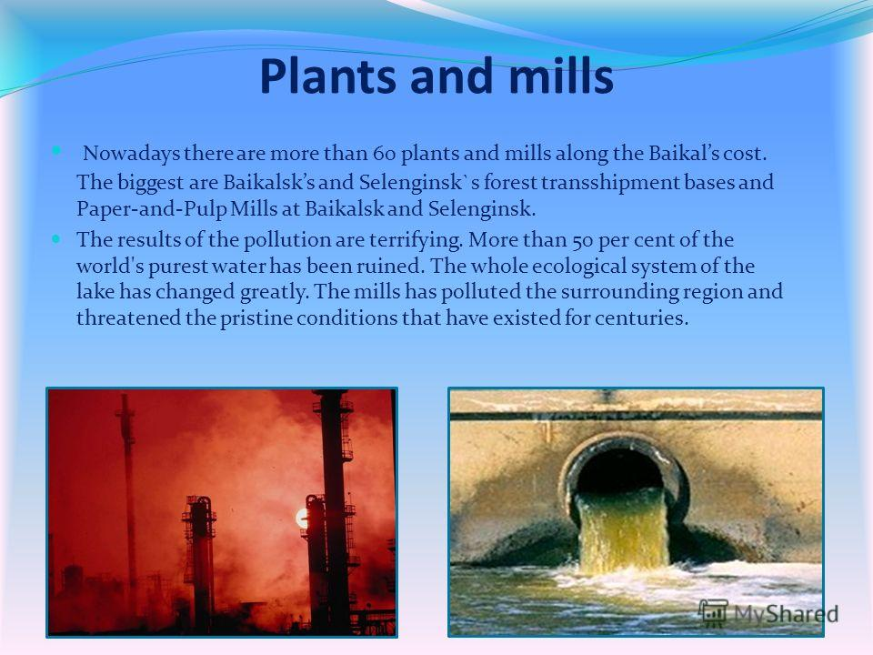 Plants and mills Nowadays there are more than 60 plants and mills along the Baikals cost. The biggest are Baikalsks and Selenginsk`s forest transshipment bases and Paper-and-Pulp Mills at Baikalsk and Selenginsk. The results of the pollution are terr