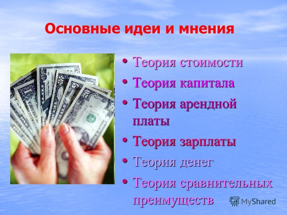 Основные идеи и мнения Теория стоимости Теория капитала Теория арендной платы Теория зарплаты Теория денег Теория сравнительных преимуществ