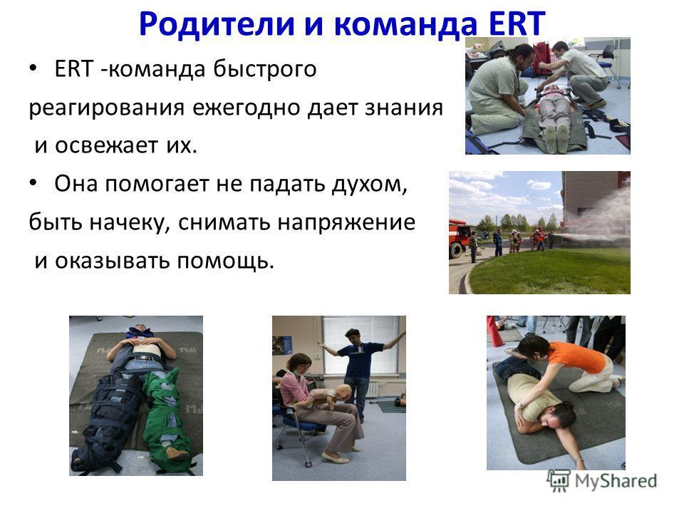 Родители и команда ERT ERT -команда быстрого реагирования ежегодно дает знания и освежает их. Она помогает не падать духом, быть начеку, снимать напряжение и оказывать помощь.