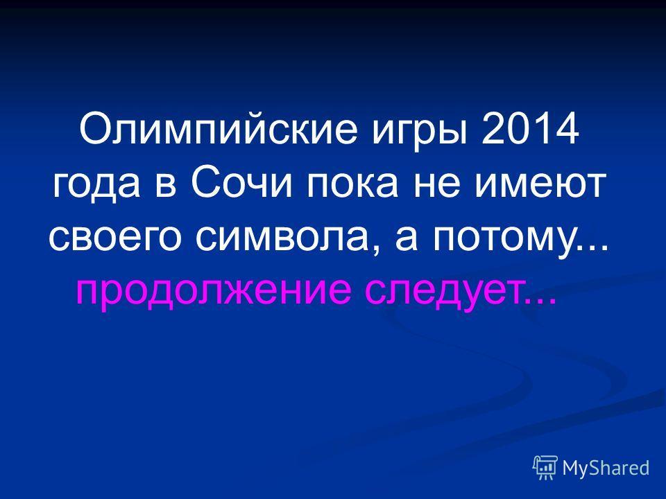 Олимпийские игры 2014 года в Сочи пока не имеют своего символа, а потому... продолжение следует...