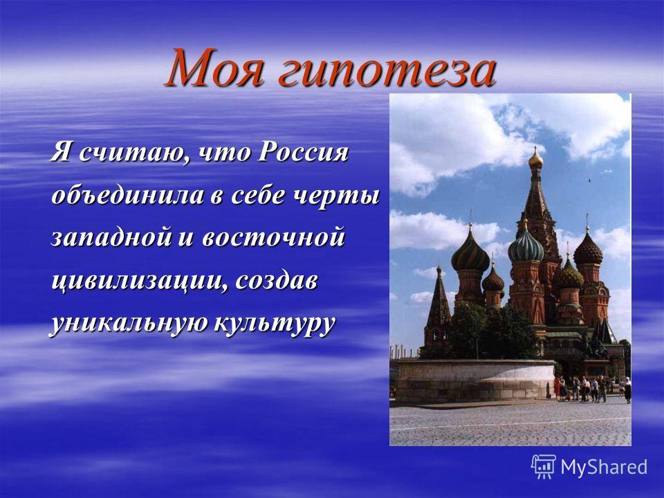 Моя гипотеза Я считаю, что Россия объединила в себе черты западной и восточной цивилизации, создав уникальную культуру