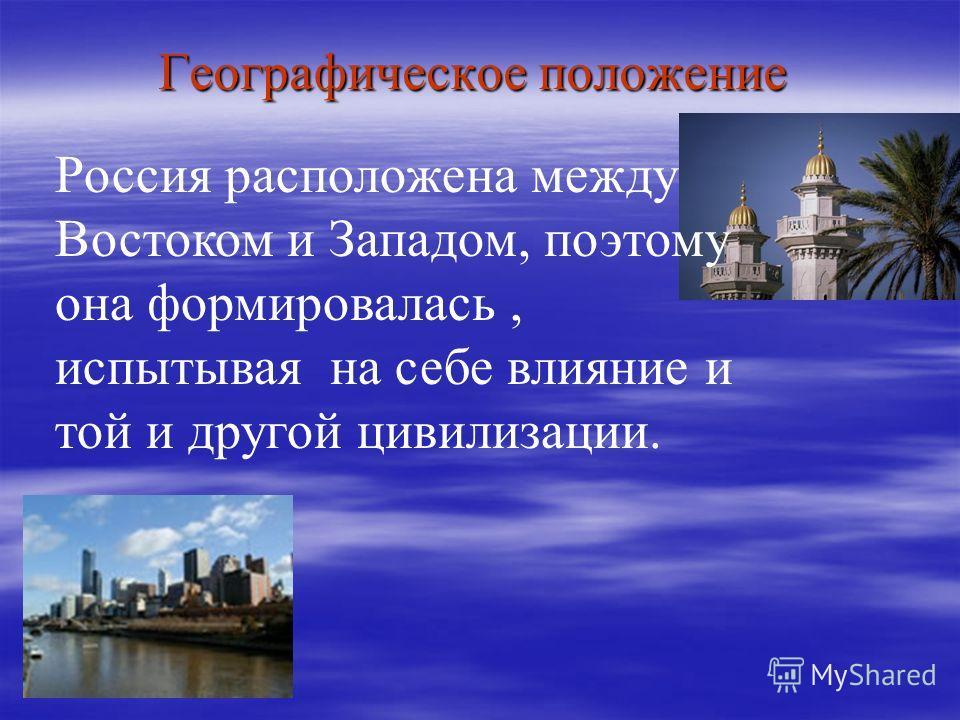 Географическое положение Россия расположена между Востоком и Западом, поэтому она формировалась, испытывая на себе влияние и той и другой цивилизации.