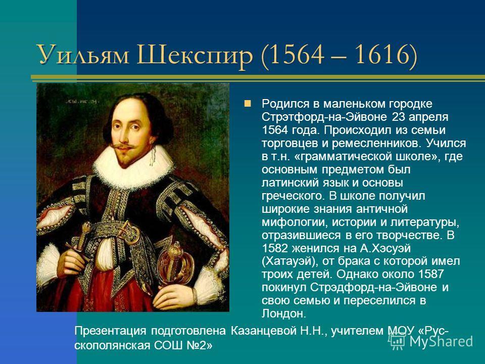 Уильям Шекспир (1564 – 1616) Родился в маленьком городке Стрэтфорд-на-Эйвоне 23 апреля 1564 года. Происходил из семьи торговцев и ремесленников. Учился в т.н. «грамматической школе», где основным предметом был латинский язык и основы греческого. В шк