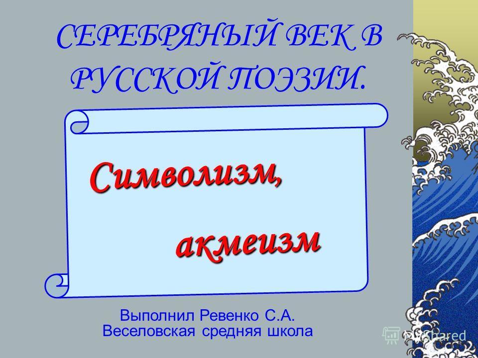 СЕРЕБРЯНЫЙ ВЕК В РУССКОЙ ПОЭЗИИ. Выполнил Ревенко С.А. Веселовская средняя школа Символизм, акмеизм