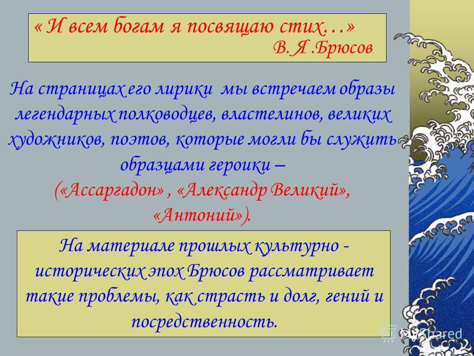 « И всем богам я посвящаю стих…» В. Я.Брюсов На страницах его лирики мы встречаем образы легендарных полководцев, властелинов, великих художников, поэтов, которые могли бы служить образцами героики – («Ассаргадон», «Александр Великий», «Антоний»). На