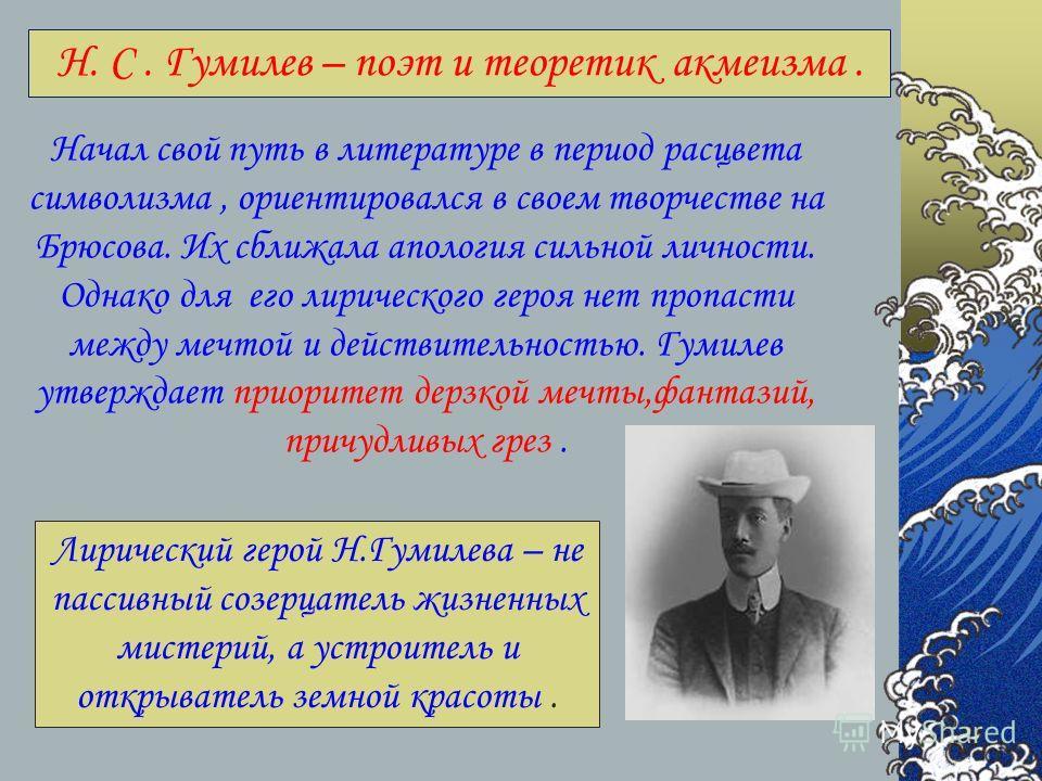 Н. С. Гумилев – поэт и теоретик акмеизма. Начал свой путь в литературе в период расцвета символизма, ориентировался в своем творчестве на Брюсова. Их сближала апология сильной личности. Однако для его лирического героя нет пропасти между мечтой и дей