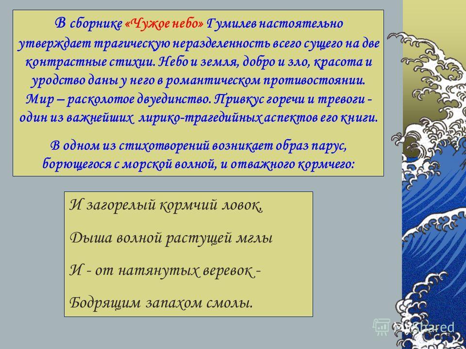 В сборнике «Чужое небо» Гумилев настоятельно утверждает трагическую неразделенность всего сущего на две контрастные стихии. Небо и земля, добро и зло, красота и уродство даны у него в романтическом противостоянии. Мир – расколотое двуединство. Привку
