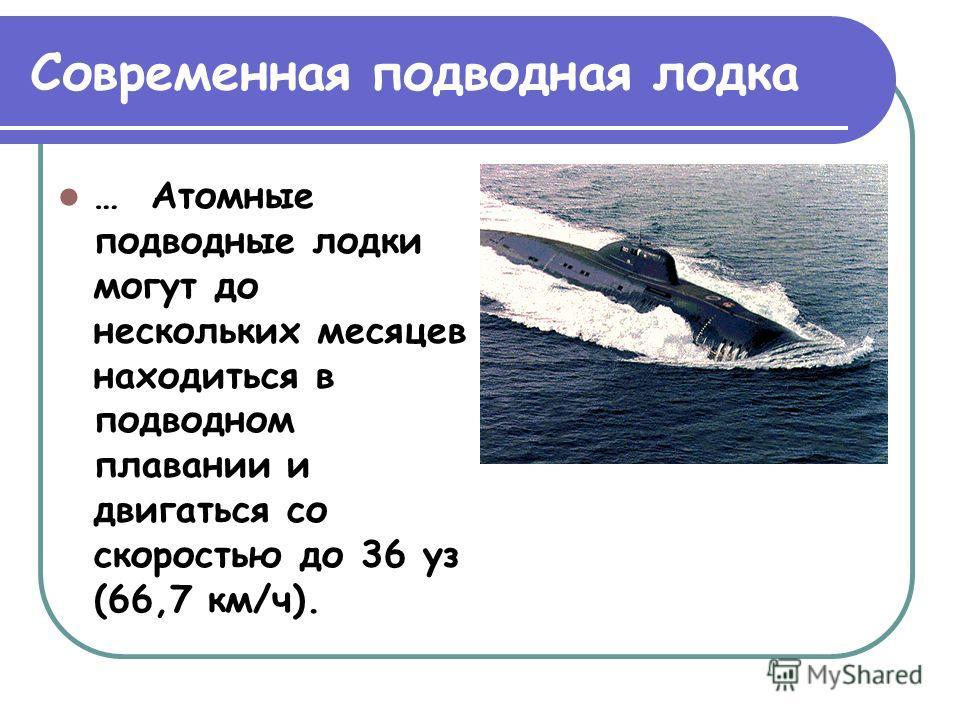 Современная подводная лодка … Атомные подводные лодки могут до нескольких месяцев находиться в подводном плавании и двигаться со скоростью до 36 уз (66,7 км/ч).