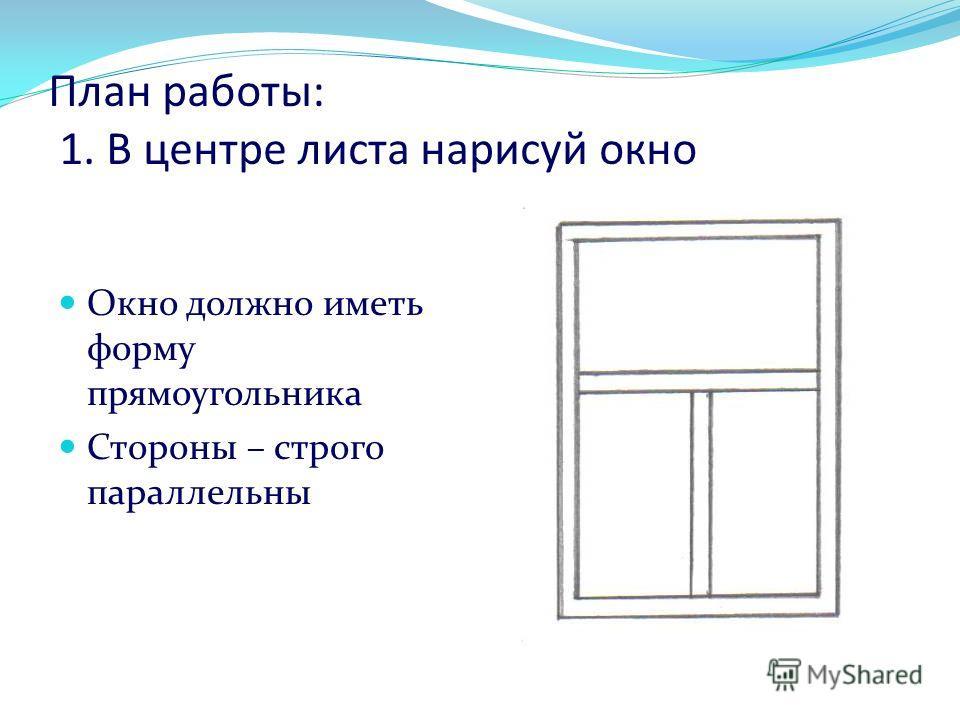План работы: 1. В центре листа нарисуй окно Окно должно иметь форму прямоугольника Стороны – строго параллельны