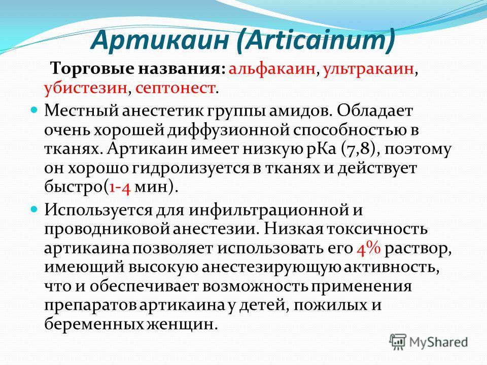 Артикаин (Articainum) Торговые названия: альфакаин, ультракаин, убистезин, септонест. Местный анестетик группы амидов. Обладает очень хорошей диффузионной способностью в тканях. Артикаин имеет низкую рКа (7,8), поэтому он хорошо гидролизуется в тканя