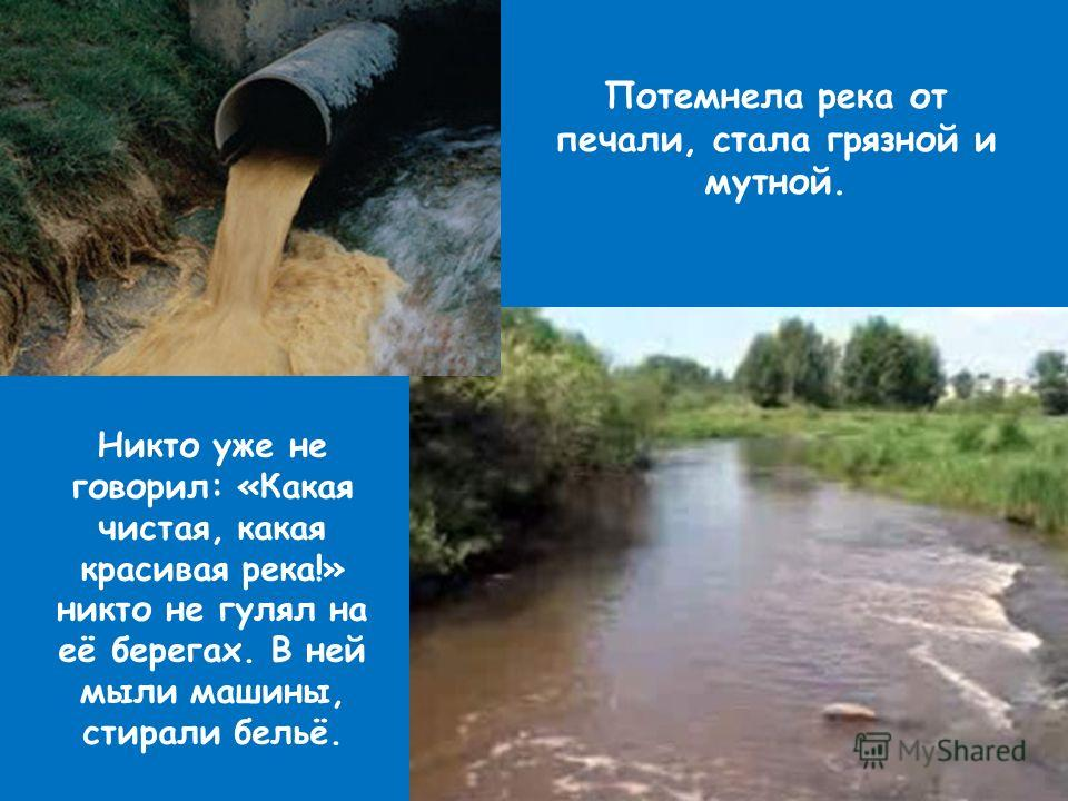 Потемнела река от печали, стала грязной и мутной. Никто уже не говорил: «Какая чистая, какая красивая река!» никто не гулял на её берегах. В ней мыли машины, стирали бельё.