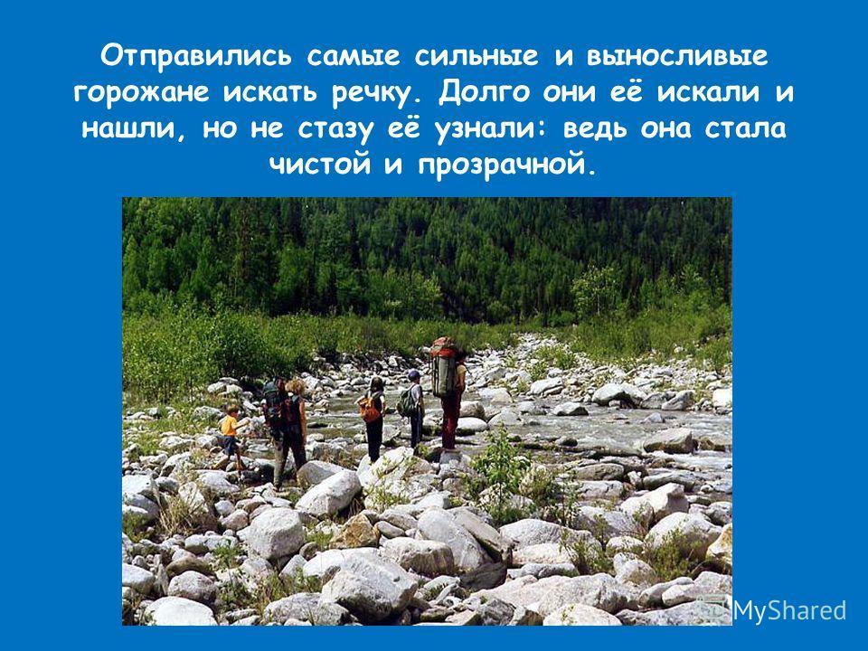 Отправились самые сильные и выносливые горожане искать речку. Долго они её искали и нашли, но не стазу её узнали: ведь она стала чистой и прозрачной.