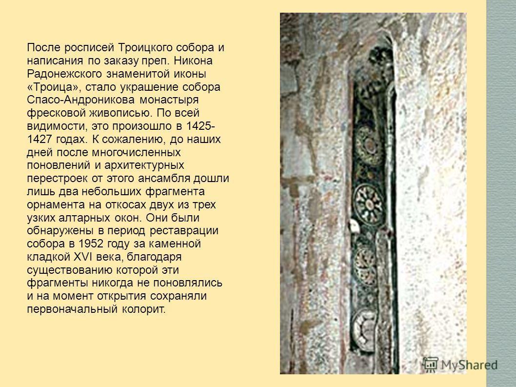 После росписей Троицкого собора и написания по заказу преп. Никона Радонежского знаменитой иконы «Троица», стало украшение собора Спасо-Андроникова монастыря фресковой живописью. По всей видимости, это произошло в 1425- 1427 годах. К сожалению, до на