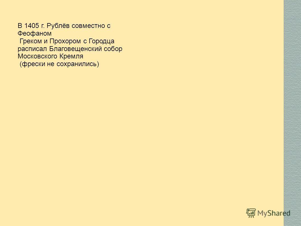 В 1405 г. Рублёв совместно с Феофаном Греком и Прохором с Городца расписал Благовещенский собор Московского Кремля (фрески не сохранились)