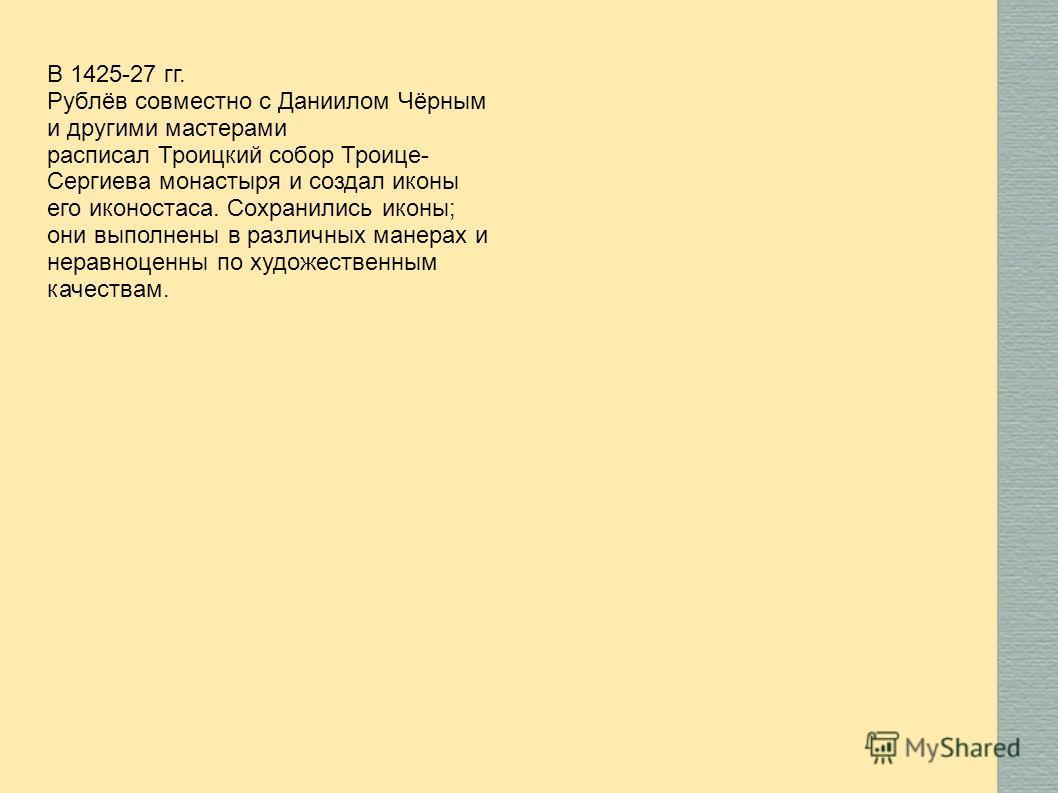 В 1425-27 гг. Рублёв совместно с Даниилом Чёрным и другими мастерами расписал Троицкий собор Троице- Сергиева монастыря и создал иконы его иконостаса. Сохранились иконы; они выполнены в различных манерах и неравноценны по художественным качествам.