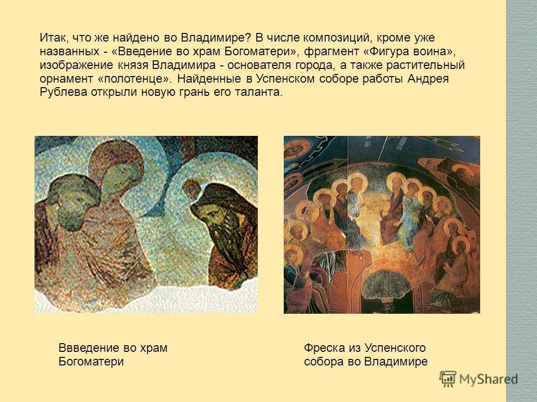 Итак, что же найдено во Владимире? В числе композиций, кроме уже названных - «Введение во храм Богоматери», фрагмент «Фигура воина», изображение князя Владимира - основателя города, а также растительный орнамент «полотенце». Найденные в Успенском соб